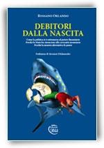 Debitori dalla nascita - Come la politica si è sottomessa al potere finanziario. Perchè lo Stato ha rinunciato alla sovranità monetaria. Perchè la moneta alternativa fa paura